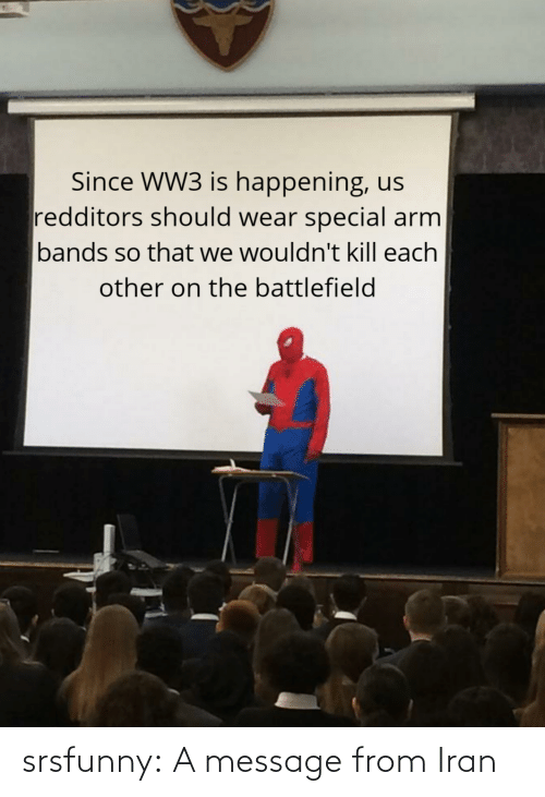 happening: Since WW3 is happening, us  redditors should wear special arm  bands so that we wouldn't kill each  other on the battlefield srsfunny:  A message from Iran