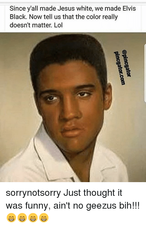 Funny, Jesus, and Lol: Since y'all made Jesus white, we made Elvis  Black. Now tell us that the color really  doesn't matter. Lol sorrynotsorry Just thought it was funny, ain't no geezus bih!!!😁😁😁😁
