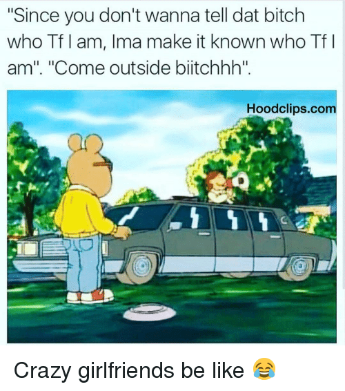 """Dat Bitch: """"Since you don't wanna tell dat bitch  who Tf I am, Ima make it known who Tf I  am"""". """"Come outside blitchhh""""  Hood clips.com Crazy girlfriends be like 😂"""
