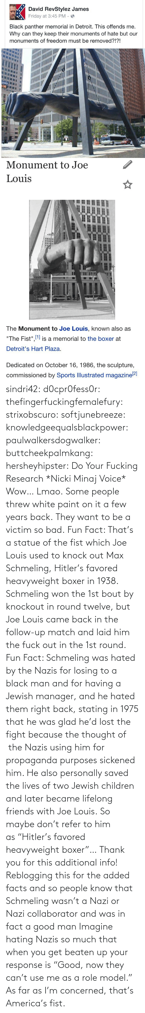 "fun: sindri42:  d0cpr0fess0r:  thefingerfuckingfemalefury:  strixobscuro:  softjunebreeze:  knowledgeequalsblackpower:  paulwalkersdogwalker:   buttcheekpalmkang:   hersheyhipster:  Do Your Fucking Research *Nicki Minaj Voice*    Wow… Lmao.   Some people threw white paint on it a few years back.   They want to be a victim so bad.  Fun Fact: That's a statue of the fist which Joe Louis used to knock out Max Schmeling, Hitler's favored heavyweight boxer in 1938. Schmeling won the 1st bout by knockout in round twelve, but Joe Louis came back in the follow-up match and laid him the fuck out in the 1st round.  Fun Fact: Schmeling was hated by the Nazis for losing to a black man and for having a Jewish manager, and he hated them right back, stating in 1975 that he was glad he'd lost the fight because the thought of  the Nazis using him for propaganda purposes sickened him. He also personally saved the lives of two Jewish children and later became lifelong friends with Joe Louis. So maybe don't refer to him as ""Hitler's favored heavyweight boxer""…  Thank you for this additional info! Reblogging this for the added facts and so people know that Schmeling wasn't a Nazi or Nazi collaborator and was in fact a good man   Imagine hating Nazis so much that when you get beaten up your response is ""Good, now they can't use me as a role model.""  As far as I'm concerned, that's America's fist."