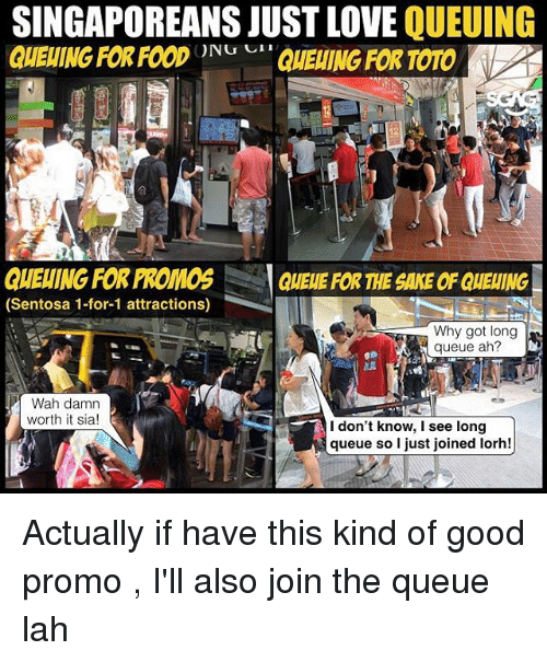 Love, Memes, and Good: SINGAPOREANS JUST LOVE OUEUING  GUEUING FOR FODQUEING FOR TOTO  12  GHEWING FOR PROMOS QUELE FOR THE SAKE OF QUEING  (Sentosa 1-for-1 attractions)  Why got long  queue ah?  8  1臨  Wah damn  worth it sia!  l don't know, I see long  queue so I just joined lorh! Actually if have this kind of good promo <link in bio>, I'll also join the queue lah