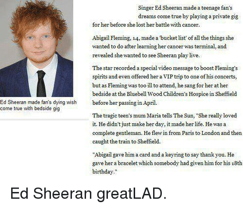"""Birthday, Bucket List, and Dank: Singer Ed Sheeran made a teenage fan's  dreams come true by playing a private gig  for her before she lost her battle with cancer.  Abigail Fleming, 14, made a bucket list of all the things she  wanted to do after learning her cancer was terminal, and  revealed she wanted to see Sheeran play live.  The star recorded a special video message to boost Flemings  spirits and even offered her a VIP trip to one of his concerts,  but as Fleming was too ill to attend, he sang for her at her  bedside at the Bluebell Wood Children's Hospice in Sheffield  Ed Sheeran made fan's dying wish before her passing in  April  come true with bedside gig  The tragic teen's mum Maria tells The Sun, """"She really loved  it. He didn't just make her day, it made her life, Hewas a  complete gentleman. He flew in from Paris to  London and then  caught the train to Sheffield.  """"Abigail gave him a card and a keyring to say thank you. He  gave her a bracelet which somebody had given himfor his 18th  birthday."""" Ed Sheeran greatLAD."""