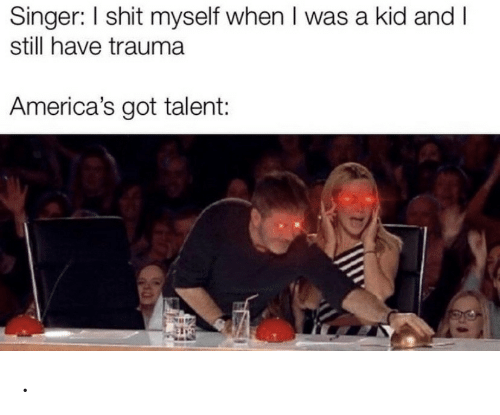Shit, America's Got Talent, and Got: Singer: I shit myself when I was a kid and I  still have trauma  America's got talent: .