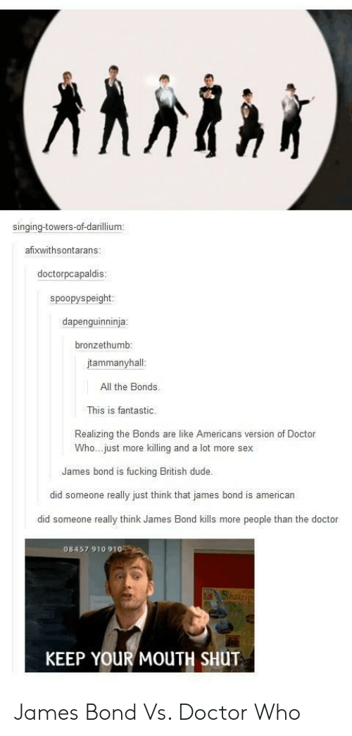 Americanization: singing-towers-of-darillium  afixwithsontarans  doctorpcapaldis  spoopyspeight  dapenguinninja  bronzethumb  tammanyhall  All the Bonds.  This is fantastic  Realizing the Bonds are like Americans version of Doctor  Who...just more killing and a lot more sex  James bond is fucking British dude.  did someone really just think that james bond is american  did someone really think James Bond kills more people than the doctor  08457 910 910  Shake  KEEP YOUR MOUTH SHUT James Bond Vs. Doctor Who