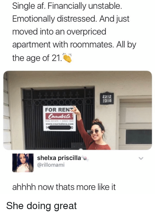 Af, Memes, and Single: Single af. Financially unstable.  Emotionally distressed. And just  moved into an overpriced  apartment with roommates. All by  the age of 21.  2312  2310  FOR RENT  EAL ESTATESINCE 4  www.cournaleco.com  shelxa priscilla  @rillomami  ahhhh now thats more like it She doing great