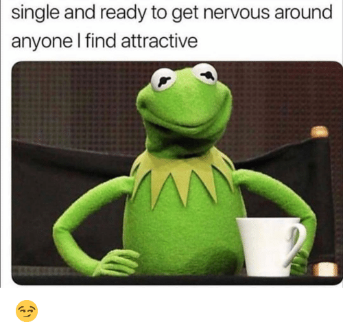 Funny, Single, and Get: single and ready to get nervous around  anyone I find attractive 😏