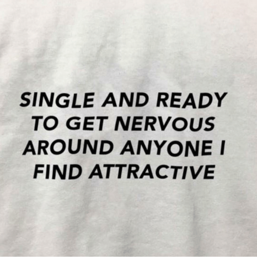 Single, Get, and Find: SINGLE AND READY  TO GET NERVOUS  AROUND ANYONEI  FIND ATTRACTIVE