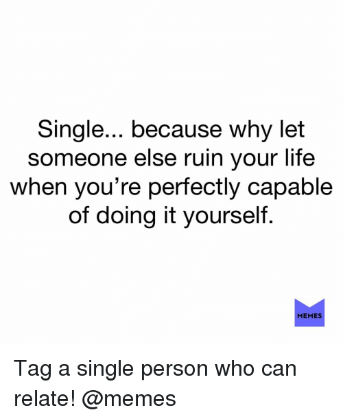 Life, Memes, and Single: Single... because why let  someone else ruin your life  when you're perfectly capable  of doing it yourseltf  MEMES Tag a single person who can relate! @memes