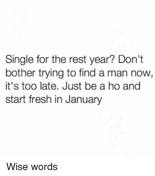 Fresh, Girl Memes, and Single: Single for the rest year? Don'ft  bother trying to find a man now,  it's too late. Just be a ho and  start fresh in January Wise words