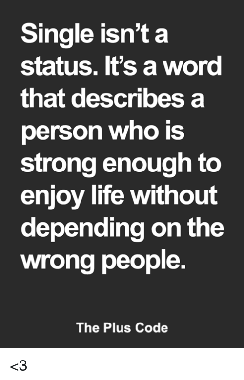 Life, Memes, and Word: Single isn't a  status. It's a word  that describesa  person who is  strong enough to  enjoy life without  depending on the  wrong people  The Plus Code <3
