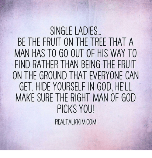 Single Lady: SINGLE LADIES  BE THE FRUIT ON THE TREE THAT A  MAN HAS TO GO OUT OF HIS WAY TO  FIND RATHER THAN BEING THE FRUIT  ON THE GROUND THAT EVERYONE CAN  GET. HIDE YOURSELF IN GOD, HELL  MAKE SURE THE RIGHT MAN OR GOD  PICKS YOU!  REALTALKKIM COM