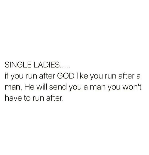 Single Lady: SINGLE LADIES  if you run after GOD like you run after a  man, He will send you a man you won't  have to run after.