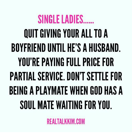playmates: SINGLE LADIES  OUIT GIVING YOUR ALL TO A  BOYFRIEND UNTIL HE'S AHUSBAND  YOU'RE PAYING FULL PRICE FOR  PARTIAL SERVICE. DON'TSETTLE FOR  BEING A PLAYMATE WHEN GOD HAS A  SOUL MATE WAITING FOR YOU  REALTALKKIM.COM