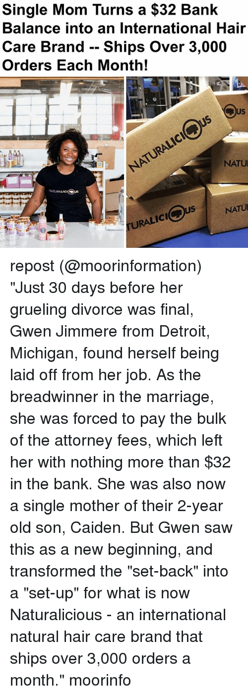 "Detroit, Marriage, and Memes: Single Mom Turns a $32 Bank  Balance into an International Hair  Care Brand -- Ships Over 3,000  Orders Each Month!  NATU  NATURALICI  US  NATU  URALIC  icl repost (@moorinformation) ""Just 30 days before her grueling divorce was final, Gwen Jimmere from Detroit, Michigan, found herself being laid off from her job. As the breadwinner in the marriage, she was forced to pay the bulk of the attorney fees, which left her with nothing more than $32 in the bank. She was also now a single mother of their 2-year old son, Caiden. But Gwen saw this as a new beginning, and transformed the ""set-back"" into a ""set-up"" for what is now Naturalicious - an international natural hair care brand that ships over 3,000 orders a month."" moorinfo"