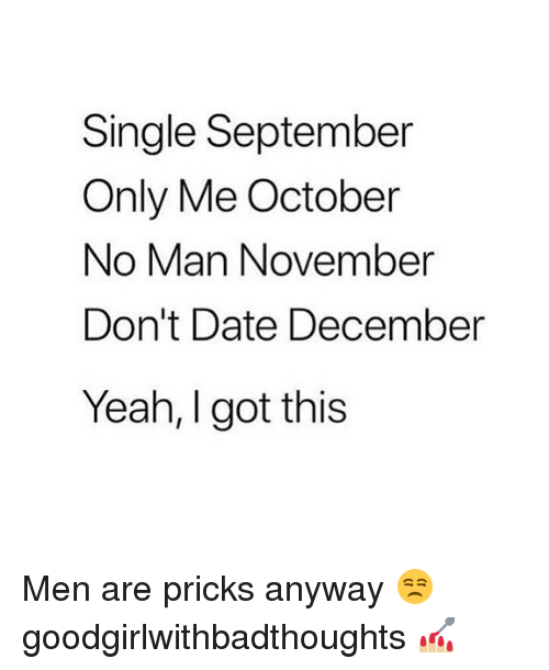Memes, Yeah, and Date: Single September  Only Me October  No Man November  Don't Date December  Yeah, I got this Men are pricks anyway 😒 goodgirlwithbadthoughts 💅🏼