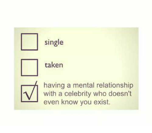 Existance: single  taken  having a mental relationship  with a celebrity who doesn't  even know you exist.