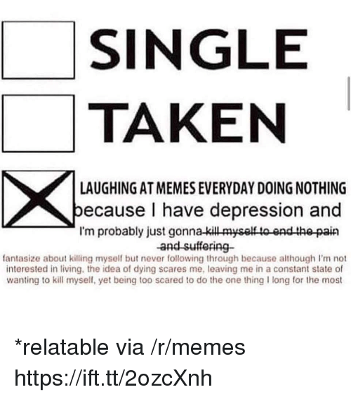 Memes, Taken, and Depression: SINGLE  TAKEN  LAUGHING AT MEMES EVERYDAY DOING NOTHING  ecause I have depression and  I'm probably just gonna-kill myself to end the pain  and sufforing-  fantasize about killing myself but never following through because although I'm not  interested in living, the idea of dying scares me, leaving me in a constant state of  wanting to kill mysell, yet being too scared to do the one thing I long for the most *relatable via /r/memes https://ift.tt/2ozcXnh