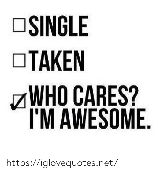 Cares: SINGLE  TAKEN  WHO CARES?  I'M AWESOME https://iglovequotes.net/