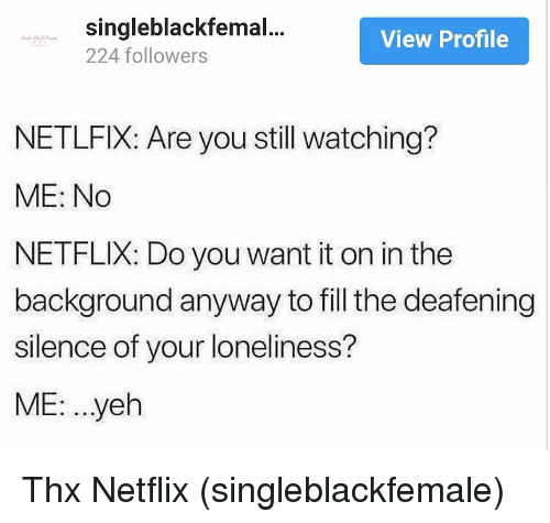 Netflix, Girl Memes, and Loneliness: singleblackfemal...  224 followers  View Profile  NETLFIX: Are you still watching?  ME: No  NETFLIX: Do you want it on in the  background anyway to fill the deafening  silence of your loneliness?  ME: ..yeh Thx Netflix (singleblackfemale)