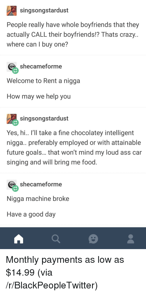Ass, Blackpeopletwitter, and Crazy: singsongstardust  People really have whole boyfriends that they  actually CALL their boyfriends!? Thats crazy  where can I buy one?  shecameforme  Welcome to Rent a nigga  How may we help you  singsongstardust  Yes, hi.. I'll take a fine chocolatey intelligent  nigga.. preferably employed or with attainable  future goals... that won't mind my loud ass car  singing and will bring me food  shecameforme  Nigga machine broke  Have a good day Monthly payments as low as $14.99 (via /r/BlackPeopleTwitter)