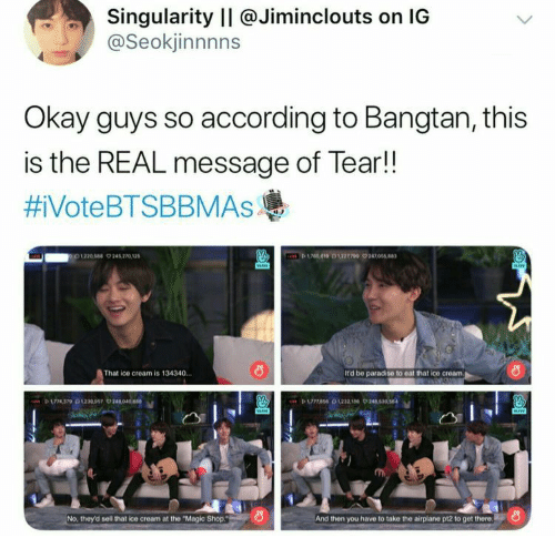 """Paradise, Airplane, and Ice Cream: Singularity II @Jiminclouts on IG  @Seokjinnnns  Okay guys so according to Bangtan, this  is the REAL message of Tear!!  #iVoteBTSBBMAsAs  D619 0122709 24705  1220544 9245 270 12  That ice cream is 134340.  It'd be paradise to eat that ice cream  P 174370230097 24040  No, they'd sell that ice cream at the """"Magic Shop.  And then you have to take the airplane pt2 to get there"""