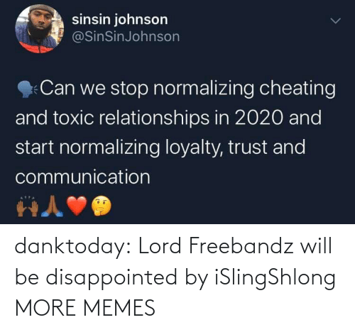 Relationships: sinsin johnson  @SinSinJohnson  Can we stop normalizing cheating  and toxic relationships in 2020 and  start normalizing loyalty, trust and  communication danktoday:  Lord Freebandz will be disappointed by iSlingShlong MORE MEMES