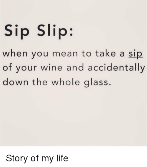Life, Wine, and Mean: Sip Slip:  when you mean to take a sip  of your wine and accidentally  down the whole glass Story of my life