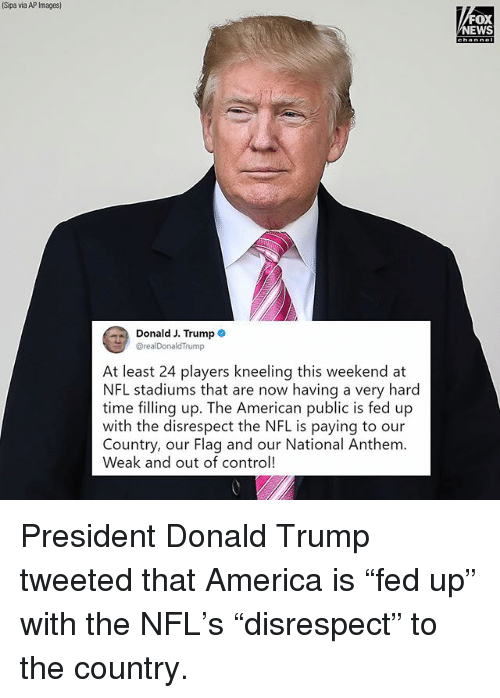"America, Donald Trump, and Memes: Sipa via AP Images)  FOX  EWS  Donald J. Trump .  @realDonaldTrump  At least 24 players kneeling this weekend at  NFL stadiums that are now having a very hard  time filling up. The American public is fed up  with the disrespect the NFL is paying to our  Country, our Flag and our National Anthem.  Weak and out of control! President Donald Trump tweeted that America is ""fed up"" with the NFL's ""disrespect"" to the country."