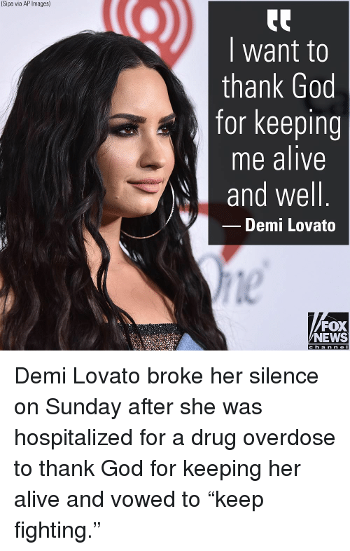 "Demi Lovato: (Sipa via AP Images)  I want to  thank God  for keeping  me alive  and well  Demi Lovato  le  FOX  NEWS  c h a n ne l Demi Lovato broke her silence on Sunday after she was hospitalized for a drug overdose to thank God for keeping her alive and vowed to ""keep fighting."""