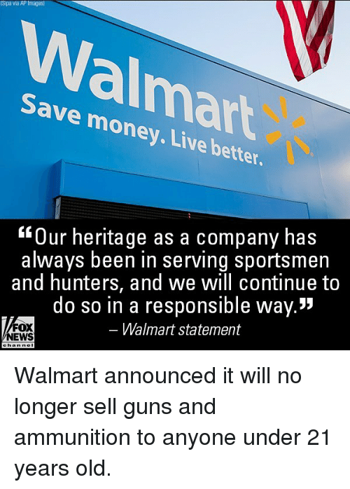 """Guns, Memes, and Money: Sipa via AP Images  Walmart  Save money. Live better  Our heritage as a company has  always been in serving sportsmen  and hunters, and we will continue to  do so in a responsible way.""""  Walmart statement  FOX  NEWS Walmart announced it will no longer sell guns and ammunition to anyone under 21 years old."""