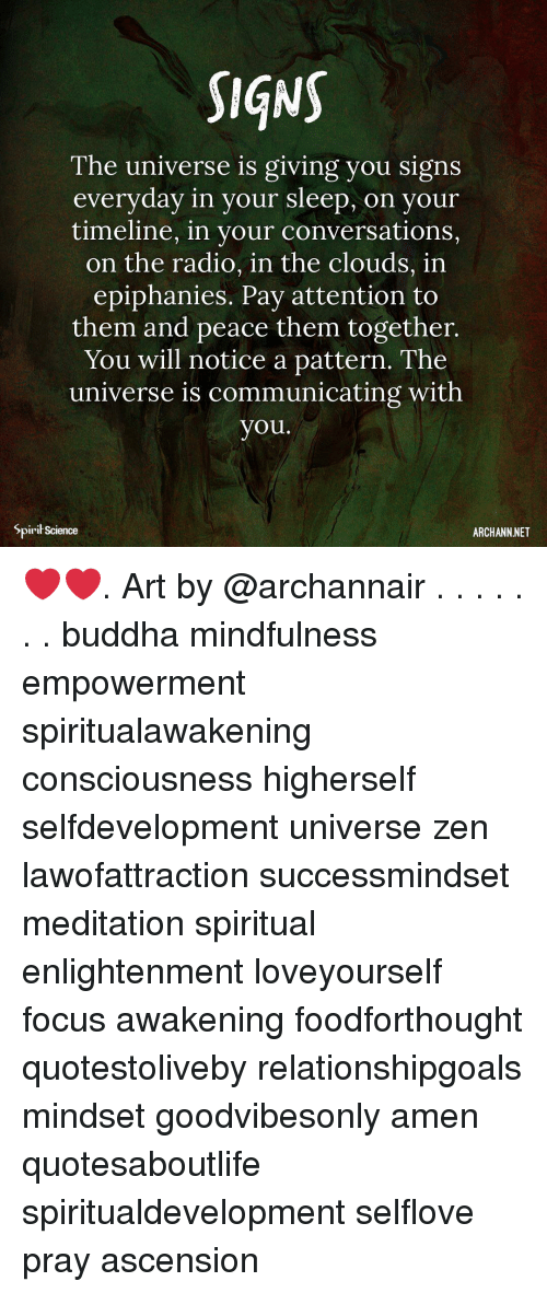 Memes, Radio, and Buddha: SIqNS  The universe is giving you signs  everyday in your sleep, on  your  timeline, in your conversations,  on the radio, in the clouds, in  epiphanies. Pay attention to  them and peace them together.  You will notice a pattern. The  universe is communicating with  you.  Spirił Science  ARCHANN NET ❤️❤️. Art by @archannair . . . . . . . buddha mindfulness empowerment spiritualawakening consciousness higherself selfdevelopment universe zen lawofattraction successmindset meditation spiritual enlightenment loveyourself focus awakening foodforthought quotestoliveby relationshipgoals mindset goodvibesonly amen quotesaboutlife spiritualdevelopment selflove pray ascension