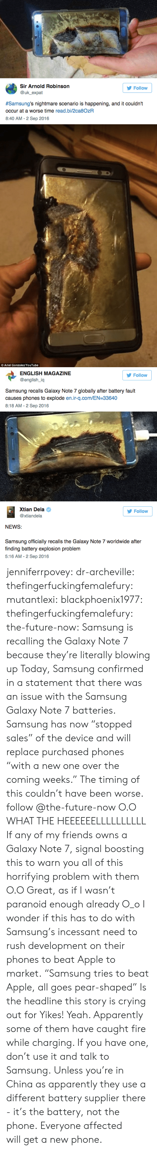 """Apparently, Apple, and Ariel: Sir Arnold Robinson  Follow  @uk_expat  #Samsung's nightmare scenario is happening, and it couldn't  occur at a worse time read.bi/2ca8OzR  8:40 AM -2 Sep 2016   Ariel Gonzalez/YouTube   ENGLISH MAGAZINE  Follow  @english_iq  Samsung recalls Galaxy Note 7 globally after battery fault  causes phones to explode en.ir-q.com/EN-33640  8:18 AM-2 Sep 2016   Xtian Dela  Follow  @xtiandela  NEWS:  Samsung officially recalls the Galaxy Note 7 worldwide after  finding battery explosion problem  5:16 AM-2 Sep 2016 jenniferrpovey:  dr-archeville:  thefingerfuckingfemalefury:  mutantlexi:  blackphoenix1977:  thefingerfuckingfemalefury:  the-future-now:  Samsung is recalling the Galaxy Note 7 because they're literally blowing up Today, Samsung confirmed in a statement that  there was an issue with the Samsung Galaxy Note 7 batteries.  Samsung has now """"stopped sales"""" of the device and will replace purchased  phones """"with a new one over the coming weeks."""" The timing of this couldn't have been worse. follow @the-future-now  O.O WHAT THE HEEEEEELLLLLLLLLL If any of my friends owns a Galaxy Note 7, signal boosting this to warn you all of this horrifying problem with them O.O  Great, as if I wasn't paranoid enough already O_o  I wonder if this has to do with Samsung's incessant need to rush development on their phones to beat Apple to market.  """"Samsung tries to beat Apple, all goes pear-shaped"""" Is the headline this story is crying out for   Yikes!  Yeah. Apparently some of them have caught fire while charging. If you have one, don't use it and talk to Samsung. Unless you're in China as apparently they use a different battery supplier there - it's the battery, not the phone. Everyone affected willget a new phone."""