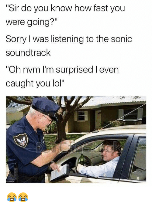 "Lol, Memes, and Sorry: ""Sir do you know how fast you  were going?""  Sorry l was listening to the sonic  soundtrack  ""Oh nvm I'm surprised l even  caught you lol"" 😂😂"