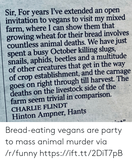 Charlie, Funny, and Party: Sir, For years I've extended an open  invitation to vegans to visit my mixed  farm, where I can show them that  growing wheat for their bread involves  countless animal deaths. We have just  spent a busy October killing slugs,  snails, aphids, beetles and a multitude  of other creatures that get in the way  of crop establishment, and the carnage  goes on right through till harvest. The  deaths on the livestock side of the  farm seem trivial in comparison.  CHARLIE FLINDT  Hinton Ampner, Hants Bread-eating vegans are party to mass animal murder via /r/funny https://ift.tt/2DiT7pB