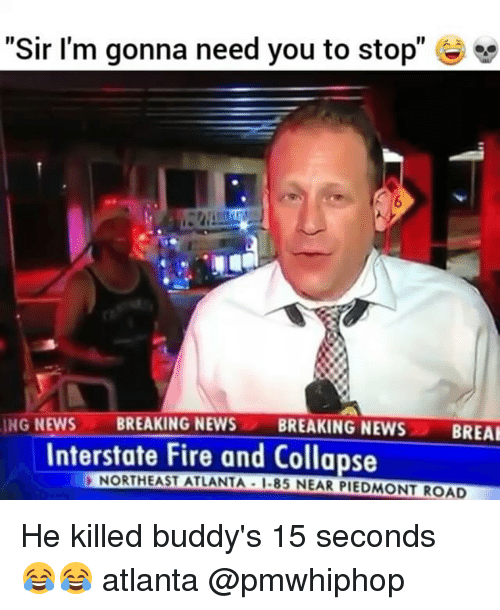 """Fire, Memes, and News: """"Sir I'm gonna need you to stop""""  ING NEWS  BREAKING NEWS  BREAKING NEWS  BREAK  Interstate Fire and Collapse  NORTHEAST ATLANTA I-85 NEAR PIEDMONT ROAD He killed buddy's 15 seconds 😂😂 atlanta @pmwhiphop"""