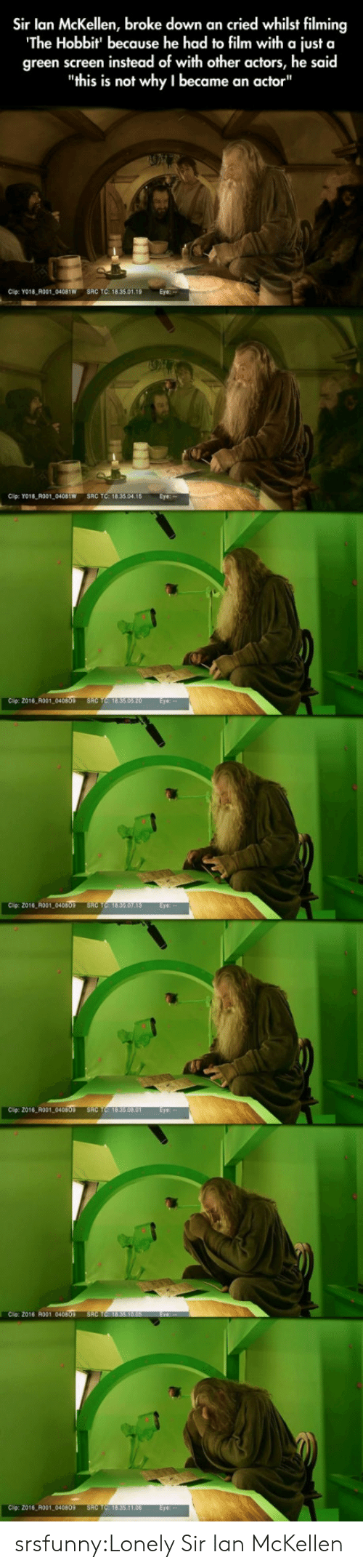 """Tumblr, Ian McKellen, and Blog: Sir lan McKellen, broke down an cried whilst filming  The Hobbit' because he had to film with a just a  green screen instead of with other actors, he said  """"this is not why I became an actor""""  Cip: YO18 R001 04081W SRC TC: 18.35.01  Cip: Yo18 R001 0401W SRC TC: 18.33.04.18 Eye  Cip: 2016 A001  2016 R001,040809  Clip: 2016 R001  Cio Z016 ol 040  016 R001 04080 srsfunny:Lonely Sir Ian McKellen"""