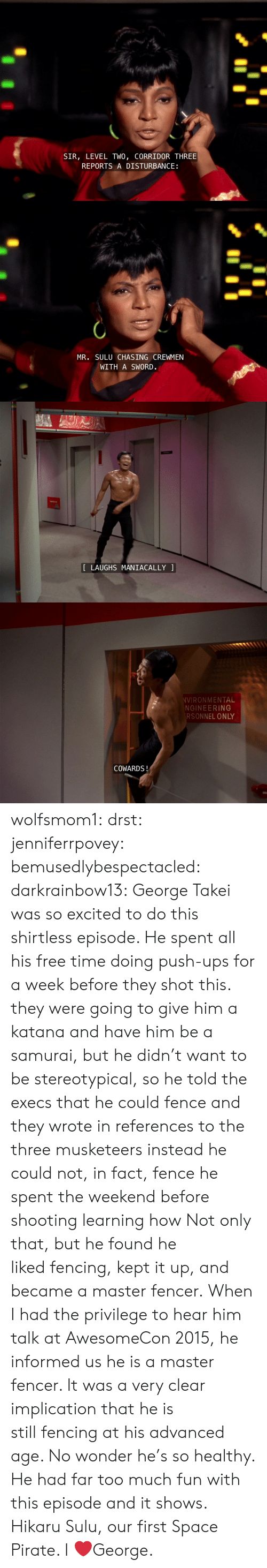 Samurai: SIR, LEVEL TWO, CORRIDOR THREE  REPORTS A DISTURBANCE   MR. SULU CHASING CREWMEN  WITH A SWORD.   LAUGHS MANIACALLY   VIRONMENTAL  NGINEERING  RSONNEL ONLY  COWARDS! wolfsmom1:  drst:   jenniferrpovey:  bemusedlybespectacled:  darkrainbow13:  George Takei was so excited to do this shirtless episode. He spent all his free time doing push-ups for a week before they shot this.  they were going to give him a katana and have him be a samurai, but he didn't want to be stereotypical, so he told the execs that he could fence and they wrote in references to the three musketeers instead he could not, in fact, fence he spent the weekend before shooting learning how  Not only that, but he found he likedfencing, kept it up, and became a master fencer. When I had the privilege to hear him talk at AwesomeCon 2015, he informed us he isa master fencer. It was a very clear implication that he is stillfencing at his advanced age. No wonder he's so healthy. He had fartoo much fun with this episode and it shows.   Hikaru Sulu, our first Space Pirate.    I ❤️George.