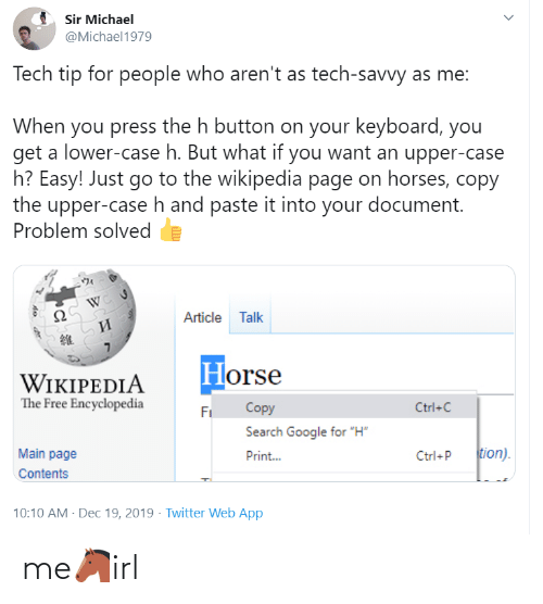 "Print: Sir Michael  @Michael1979  Tech tip for people who aren't as tech-savvy as me:  When you press the h button on your keyboard, you  get a lower-case h. But what if you want an upper-case  h? Easy! Just go to the wikipedia page on horses, copy  the upper-case h and paste it into your document.  Problem solved  Article Talk  И  Horse  WIKIPEDIA  The Free Encyclopedia  Copy  Ctrl+C  Fi  Search Google for ""H""  tion).  Main page  Print...  Ctrl+P  Contents  10:10 AM - Dec 19, 2019 · Twitter Web App me🐴irl"