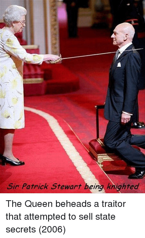 Queen, Patrick Stewart, and Secrets: Sir Patrick Stewart being knighted The Queen beheads a traitor that attempted to sell state secrets (2006)