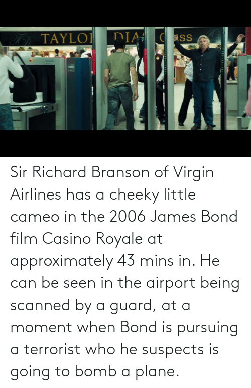 bond: Sir Richard Branson of Virgin Airlines has a cheeky little cameo in the 2006 James Bond film Casino Royale at approximately 43 mins in. He can be seen in the airport being scanned by a guard, at a moment when Bond is pursuing a terrorist who he suspects is going to bomb a plane.