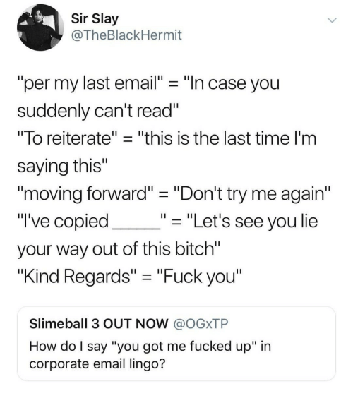 "Bitch, Fuck You, and Try Me: Sir Slay  @TheBlackHermit  ""per my last email"" - ""In case you  suddenly can't read""  ""To reiterate""- ""this is the last time l'm  saying this""  1I  moving forward"" ""Don't try me again  ""I've copied  your way out of this bitch  ""Kind Regards"" -""Fuck you  """"Let's see you lie  Slimeball 3 OUT NOW @OGXTP  How do l say ""you got me fucked up"" in  corporate email lingo?"