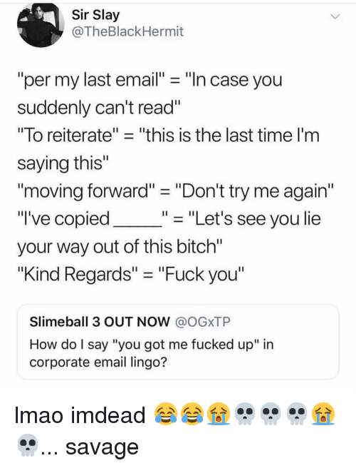 "Bitch, Fuck You, and Lmao: Sir Slay  @TheBlackHermit  per my last email"" ""n case you  suddenly can't read  ""To reiterate"" - ""this is the last time l'm  saying this""  moving forward""- ""Don't try me again""  "" ""Let's see you lie  I've copied  your way out of this bitch""  ""Kind Regards"" ""Fuck you""  Slimeball 3 OUT NOW @OGXTP  How do l say ""you got me fucked up"" in  corporate email lingo? lmao imdead 😂😂😭💀💀💀😭💀... savage"