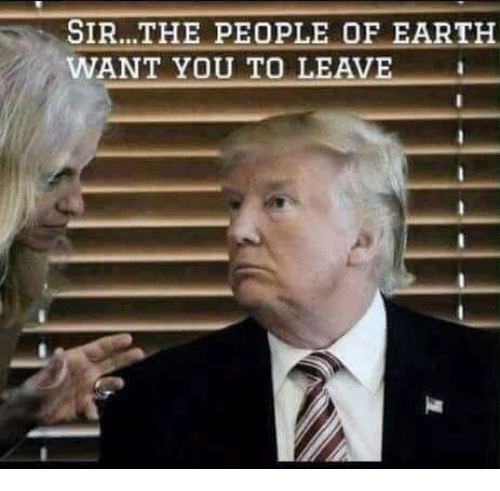 Earth, You, and Sir: SIR...THE PEOPLE OF EARTH  WANT YOU TO LEAVE