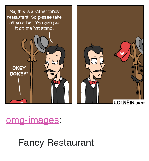 """Omg, Tumblr, and Blog: Sir, this is a rather fancy  restaurant. So please take  off your hat. You can put  it on the hat stand  OKEY  DOKEY!  LOLNEIN.com <p><a href=""""https://omg-images.tumblr.com/post/166842552172/fancy-restaurant"""" class=""""tumblr_blog"""">omg-images</a>:</p>  <blockquote><p>Fancy Restaurant</p></blockquote>"""