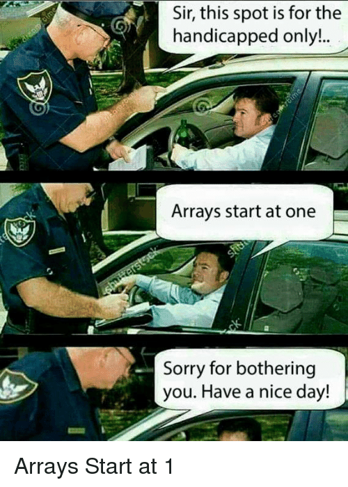 Sorry, Nice, and One: Sir, this spot is for the  handicapped only..  Arrays start at one  Sorry for bothering  you. Have a nice day! Arrays Start at 1
