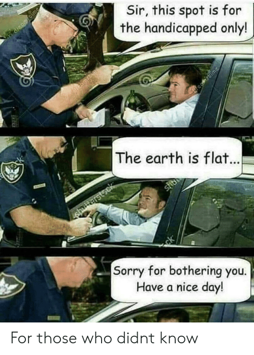 Sorry, Earth, and Nice: Sir, this spot is for  the handicapped only!  The earth is fla  Sorry for bothering you.  Have a nice day For those who didnt know