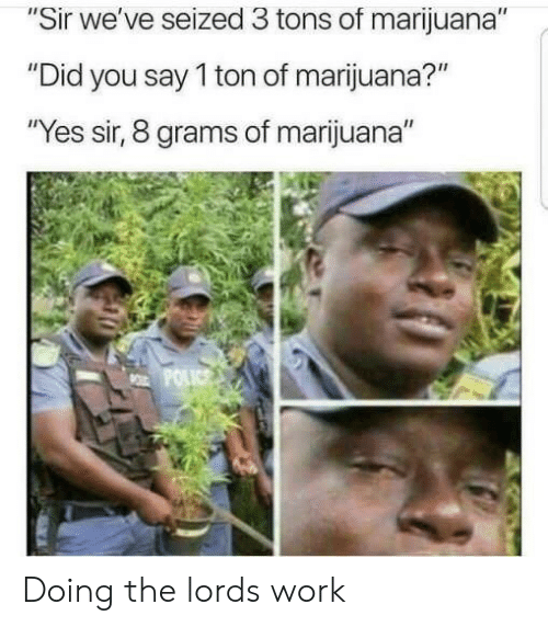"Work, Marijuana, and Yes: ""Sir we've seized 3 tons of marijuana""  ""Did you say 1 ton of marijuana?""  Yes sir, 8 grams of marijuana"" Doing the lords work"