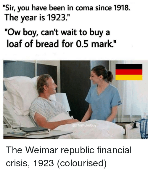 "Been, Boy, and Bread: ""Sir, you have been in coma since 1918.  The year is 1923.""  ""Ow boy, cant wait to buy a  loaf of bread for 0.5 mark."" The Weimar republic financial crisis, 1923 (colourised)"