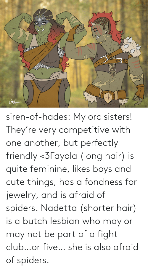 five: siren-of-hades:  My orc sisters! They're very competitive with one another, but perfectly friendly <3Fayola (long hair) is quite feminine, likes boys and cute things, has a fondness for jewelry, and is afraid of spiders. Nadetta (shorter hair) is a butch lesbian who may or may not be part of a fight club…or five… she is also afraid of spiders.