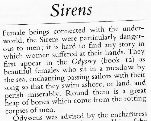 sirens: Sirens  Female beings connected with the under-  world, the Sirens were particularly danger-  ous to men; it is hard to find any story in  which women suffered at their hands. They  first appear in the Odyssey (book 12) as  beautiful females who sit in a meadow by  the sea, enchanting passing sailors with their  song so that they swim ashore, or land, and  perish miserably. Round them is a great  heap of bones which come from the rotting  corpses of men.  Odysseus was advised by the encharitress